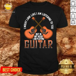 I Might Look Like I'm Listening To You But In My Head I Am Playing Guitar Shirt - Design by Potatotees.com