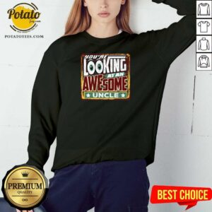 You're Looking At An Awesome Uncle Sweatshirt - Design by Potatotees.com