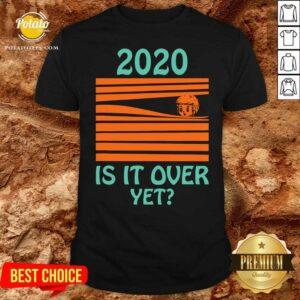 Original 2020 Is It Over Yet Shirt - Design by potatotees.com