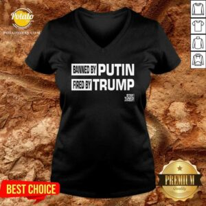 Banned And Fired Banned By Putin Fired By Trump Stay Tuned With Preet V-neck - Design By Potatotees.com