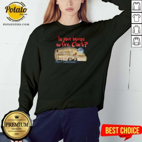 Is Your House On Fire Clark Christmas Vacation Sweatshirt - Design by Potatotees.com