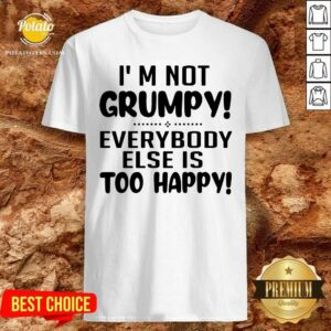 I'm Not Grumpy Everybody Else Is Too Happy Shirt - Design by Potatotees.com