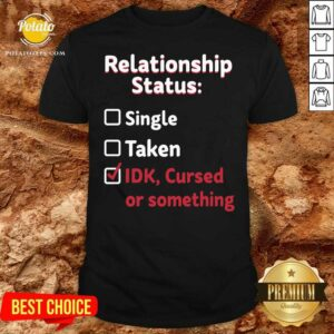Relationship Status Single Taken Idk Cursed Or Something Shirt - Design By Potatotees.com