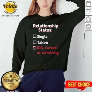 Relationship Status Single Taken Idk Cursed Or Something Sweatshirt - Design By Potatotees.com