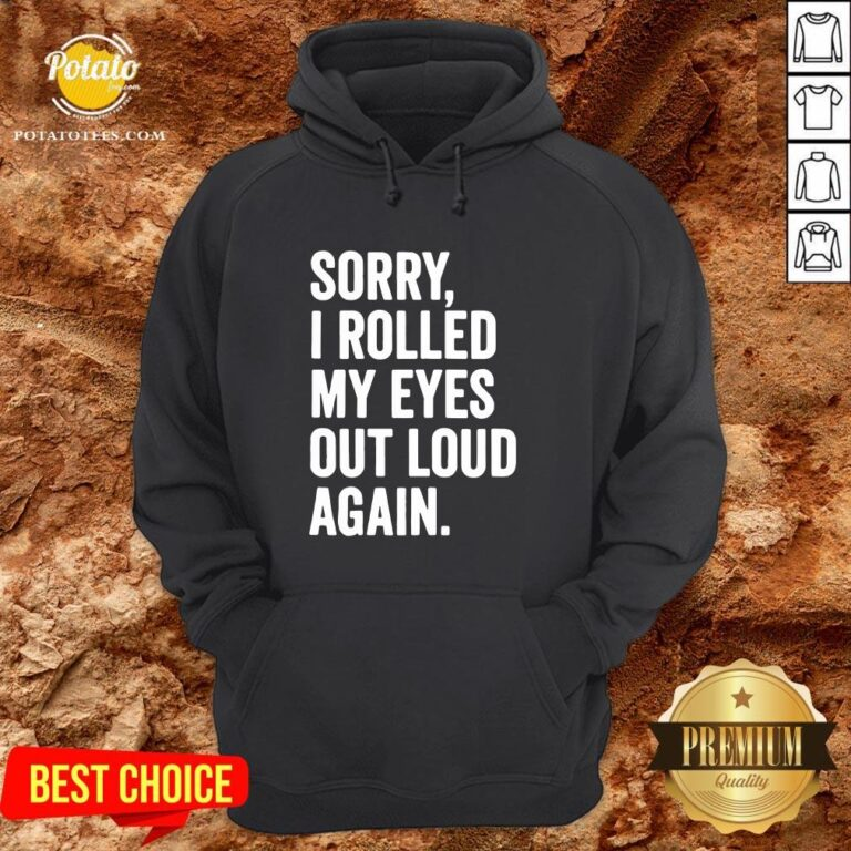 Perfect Sorry I Rolled My Eyes Out Loud Again Hoodie - Design By Potatotees.com