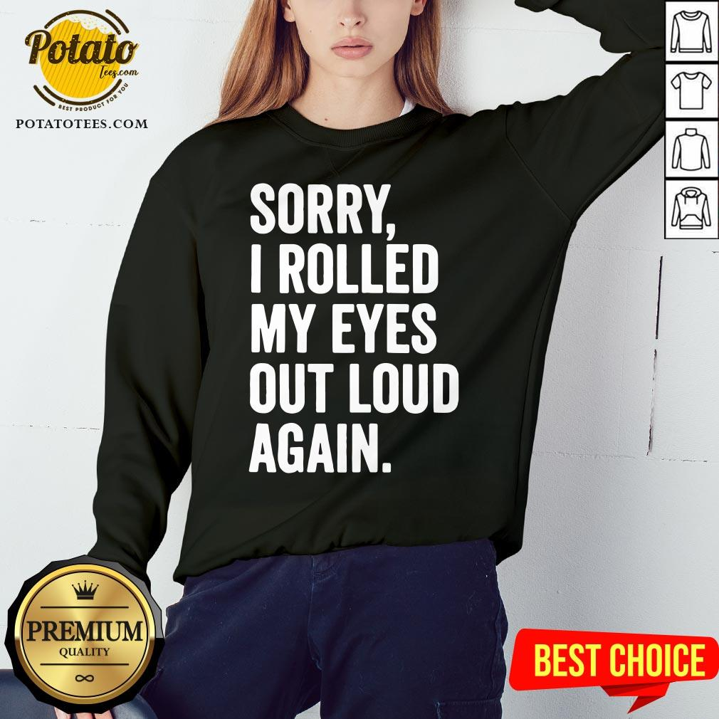Perfect Sorry I Rolled My Eyes Out Loud Again Sweatshirt - Design By Potatotees.com