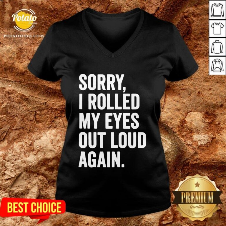 Perfect Sorry I Rolled My Eyes Out Loud Again V-neck - Design By Potatotees.com
