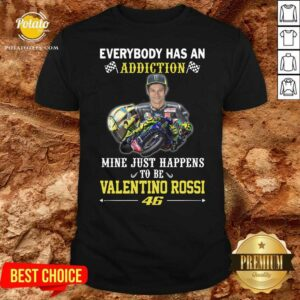 Everybody Has An Addiction Mine Just Happens To Be Valentino Rossi 46 Shirt- Design by Potatotees.com