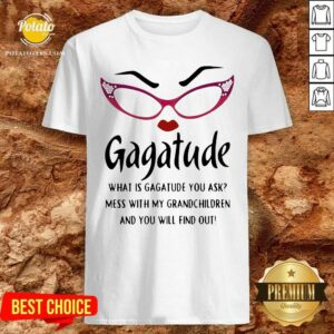 Gagatude What Is Gagatude You Ask Mess With My Grandchildren And You Will Find Out Shirt - Design By Potatotees.com