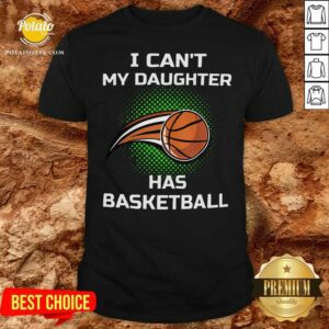 I Cant My Daughter Has Basketball Shirt- Design by Potatotees.com