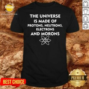 The Universe Is Made Of Protons Neutrons Electrons And Morons Shirt - Design by Potatotees.com