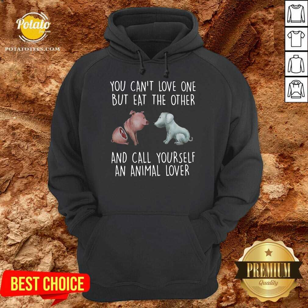 Pig And Dog You Can't Love One But Eat The Other And Call Yourself An Animal Lover Hoodie