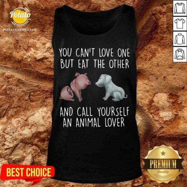 Pig And Dog You Can't Love One But Eat The Other And Call Yourself An Animal Lover Tank-Top