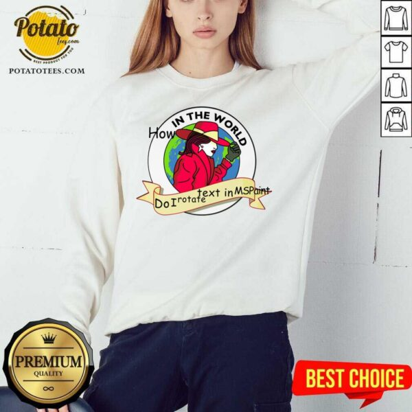 Cute How In The World Do I Rotate Text In Ms Paint Sweatshirt- Design By Potatotees.com