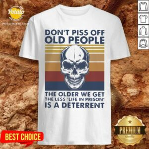 Cute Skull Don't Piss Off Old People The Older We Get The Less Is A Deterrent Vintage Shirt - Design By Potatotees