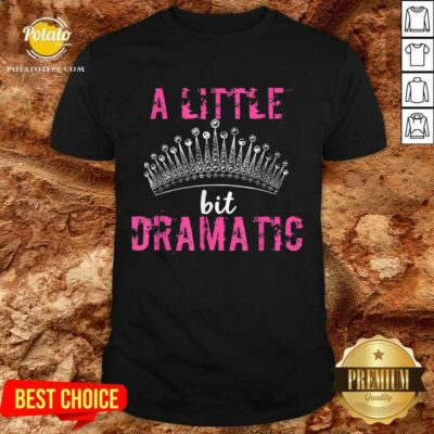 A Little Bit Dramatic For Your Drama Queen Shirt