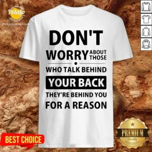 Funny Don't Worry About Those Who Talk Behind Your Back Shirt- Design By Potatotees.com