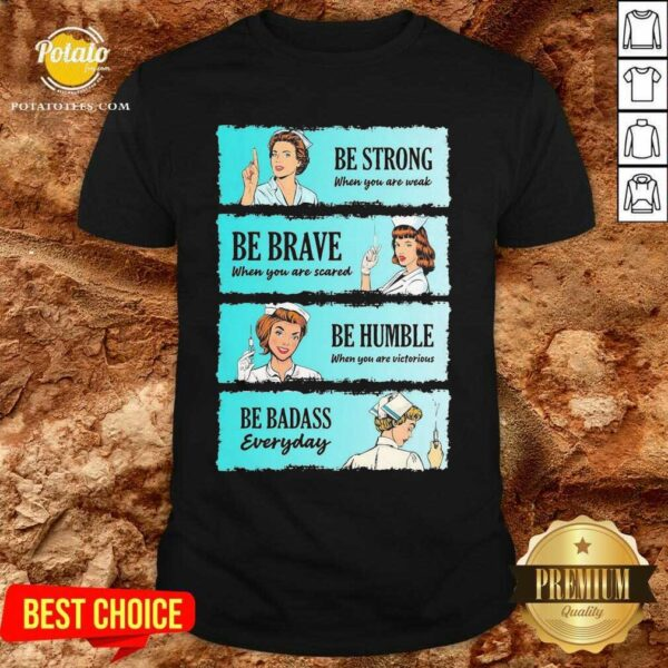 Nurse Be Strong When You Are Weak Be Brave When You Are Scared Be Humble When You Victorious Be Badass Everyday Shirt