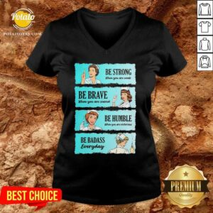 Nurse Be Strong When You Are Weak Be Brave When You Are Scared Be Humble When You Victorious Be Badass Everyday V-neck