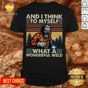 Welder And I Think To Myself What A Wonderful Weld Vintage Retro Shirt - Design By Potatotees.com