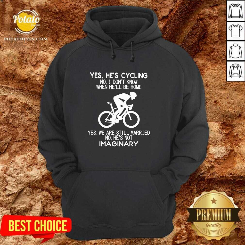 Nice Yes He's Cycling No I Don't Know When He'll Be Home Yes We Are Still Married No He's Not Imaginary Hoodie- Design By Potatotees.com