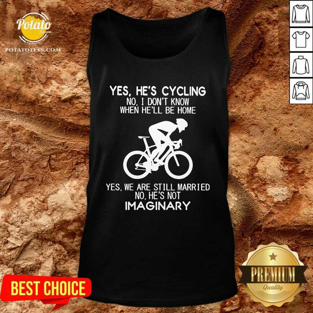 Nice Yes He's Cycling No I Don't Know When He'll Be Home Yes We Are Still Married No He's Not Imaginary Tank Top- Design By Potatotees.com