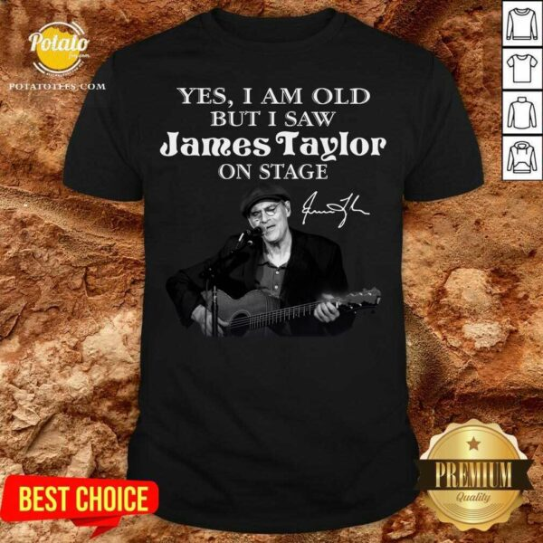 Yes I Am Old But I Saw James Taylor On Stage Signature Shirt - Design By Potatotees.com