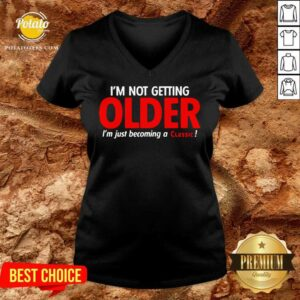 I'm Not Getting Older I'm Just Becoming A Classic V-neck