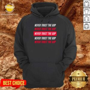 Never Trust The GOP Anti Republican Hoodie - Design By Potatotees.com