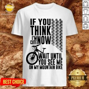If You Think I'm Cute Now Wait Until You See Me On My Mountain Bike Shirt
