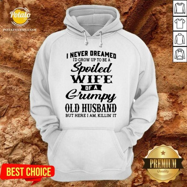 I Never Dreamed I'd Grow Up To Be A Spoiled Wife Of A Grumpy Old Husband But Here I Am Killin' It Hoodie