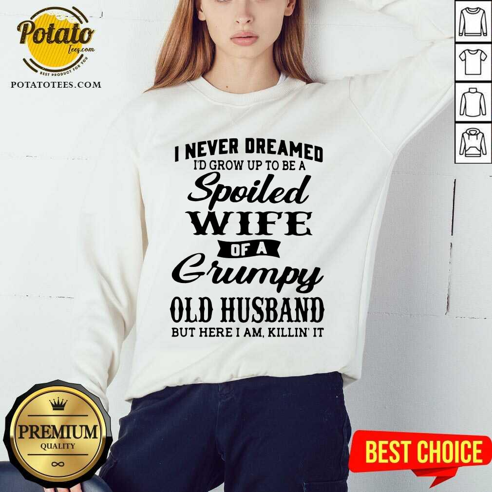 I Never Dreamed I'd Grow Up To Be A Spoiled Wife Of A Grumpy Old Husband But Here I Am Killin' It Sweatshirt
