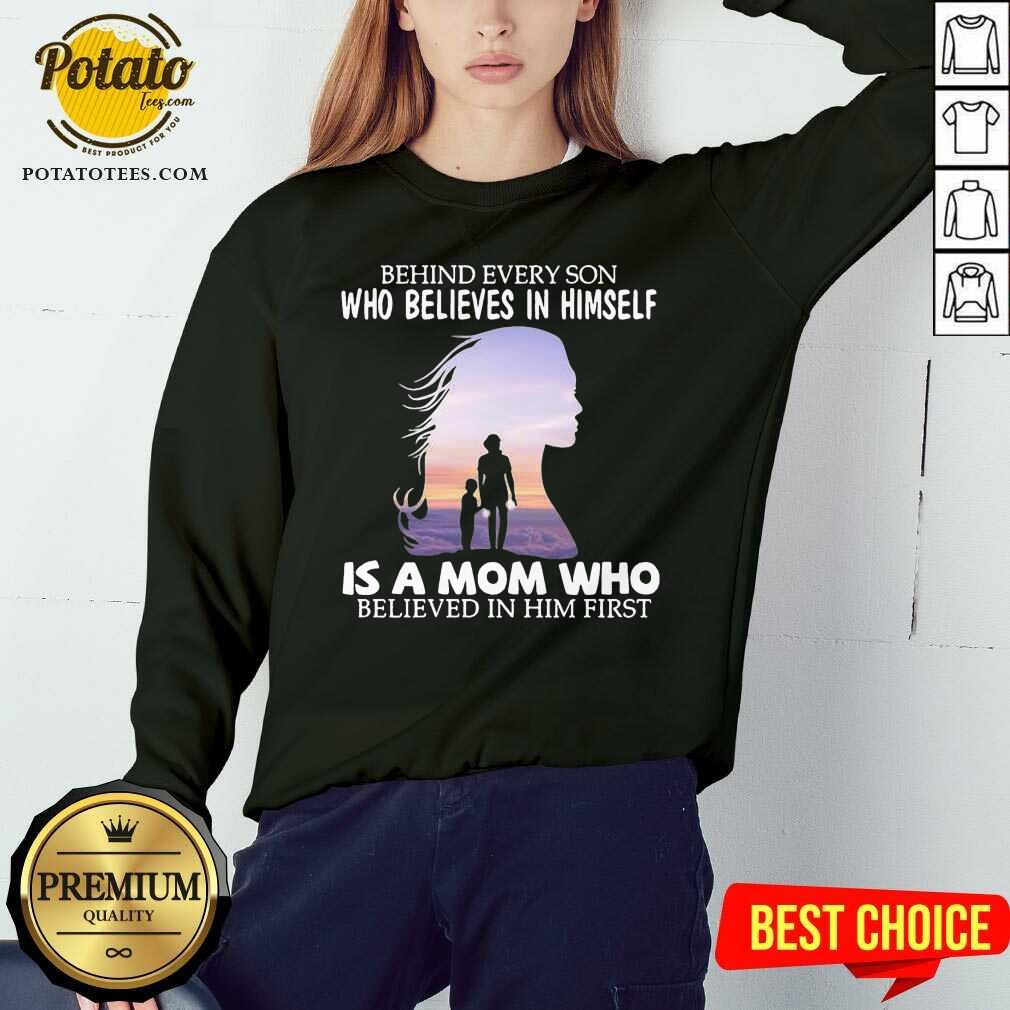 Behind Every Son Who Believes In Himself Is A Mom Who Believed In Him First Sweatshirt