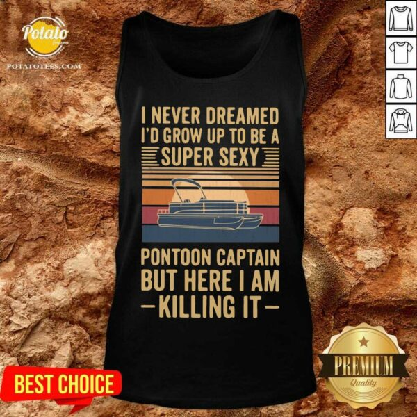 I Never Dreamed I'd Grow Up To Be A Super Sexy Pontoon Captain But Here I Am Killing It Vintage Tank-Top
