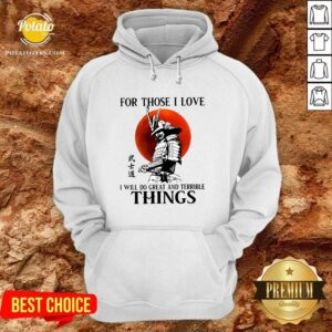 Top Samurai For Those I Love I Will Do Great And Terrible Things Hoodie - Design By Potatotees