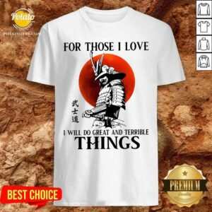 Top Samurai For Those I Love I Will Do Great And Terrible Things Shirt - Design By Potatotees