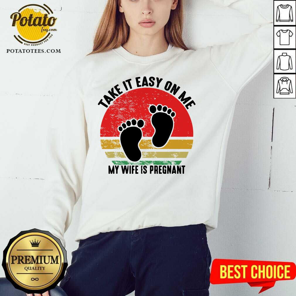 Top Take It Easy On Me My Wife Is Pregnant Retro Vintage New Dad Sweatshirt- Design By Potatotees.com
