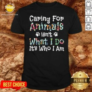 Caring For Animals Isn't What I Do It's Who I Am Pet Lovers Shirt