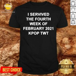 I Survived The Fourth Week Of February 2021 Kpop Twt Shirt