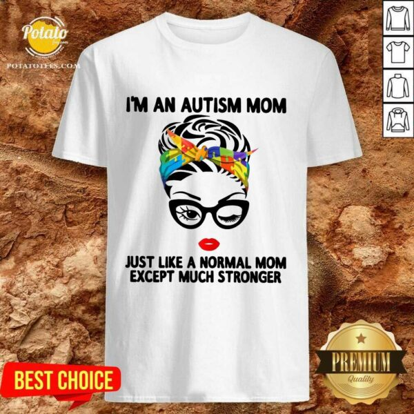 Happy I'm An Autism Mom Just Like A Normal Mom Except Much Stronger Shirt