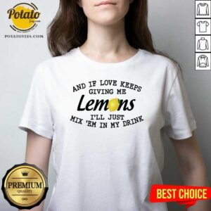 And If Love Keeps Giving Me Lemons I'll Just Mix 'em In My Drink V-neck