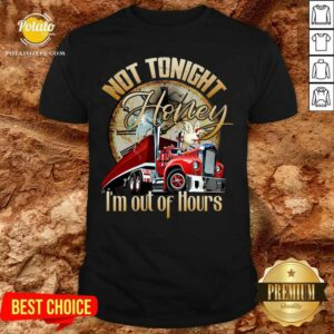 Not Tonight Honey I'm Out Of Hours Truck Driver Shirt