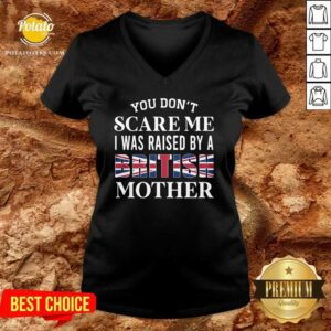 You Don't Scare Me I Was Raised By A British Mother V-neck