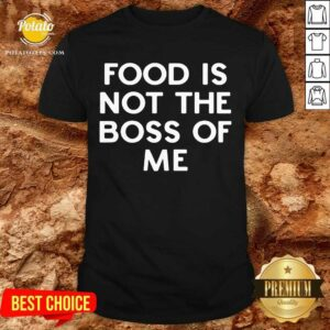 Original Food Is Not The Boss Of Me Shirt