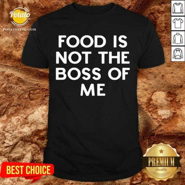 Original Food Is Not The Boss Of Me Shirt