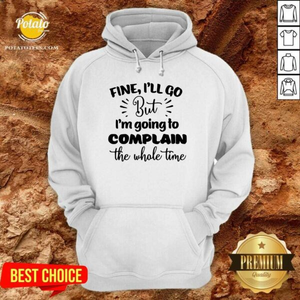 Pretty Fine I'll Go But Im Complain The Whole Time Hoodie