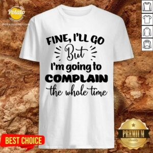 Pretty Fine I'll Go But Im Complain The Whole Time Shirt
