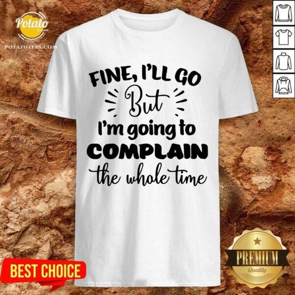 Pretty Fine I'll Go But Im Complain The Whole Time Shirt