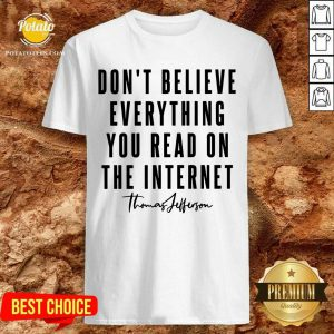 Don'T Believe Everything You Read On The Internet Shirt