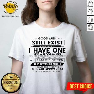 Good Men Still Exist I Have One He Is A Programmer But I Am His Queen V-neck